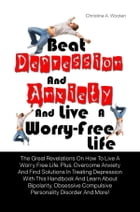 Beat Depression And Anxiety And Live A Worry-Free Life: The Great Revelations On How To Live A Worry Free Life. Plus, Overcome Anxiety And Find Soluti by Christine A. Wooten