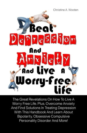 Beat Depression And Anxiety And Live A Worry-Free Life The Great Revelations On How To Live A Worry Free Life. Plus,  Overcome Anxiety And Find Solutio