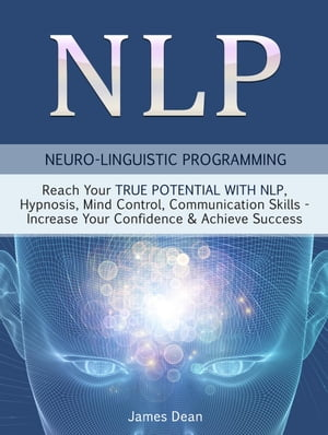 NLP - Neuro-Linguistic Programming: Reach Your True Potential with NLP, Hypnosis, Mind Control - Increase Your Confidence & Achieve Success by Jim Dean