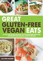 Great Gluten-Free Vegan Eats: Cut Out the Gluten and Enjoy an Even Healthier Vegan Diet with Recipes for Fabulous, Allergy-Free Fare by Allyson Kramer
