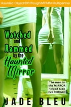 Watched and Rammed by the Haunted Mirror (Watched and Ridden by the Haunted Mirror, #3) by Jade Bleu