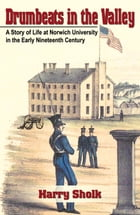 Drumbeats in the Valley: A Story of Life at Norwich University in the Early Nineteenth Century by Harold Sholk