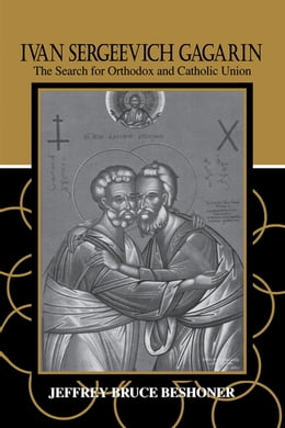 Book Ivan Sergeevich Gagarin: The Search for Orthodox and Catholic Union by Jeffrey Bruce Beshoner