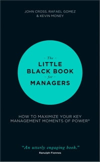 The Little Black Book for Managers: How to Maximize Your Key Management Moments of Power