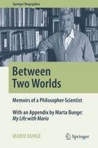 Between Two Worlds: Memoirs of a Philosopher-Scientist by Mario Bunge