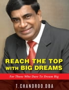 REACH THE TOP WITH BIG DREAMS, FOR THOSE WHO DARE TO DREAM BIG by Dr T Chandroo