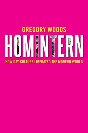 Homintern How Gay Culture Liberated the Modern World