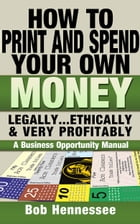 HOW TO PRINT AND SPEND YOUR OWN MONEY Legally... Ethically and Very Profitably: A BUSINESS OPPORTUNITY MANUAL by Bob Hennessee