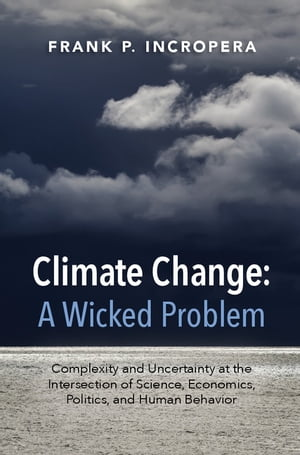 Climate Change: A Wicked Problem Complexity and Uncertainty at the Intersection of Science,  Economics,  Politics,  and Human Behavior