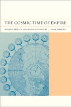 The Cosmic Time of Empire: Modern Britain and World Literature by Adam Barrows