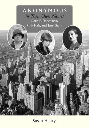 Anonymous in Their Own Names Doris E. Fleischman,  Ruth Hale,  and Jane Grant