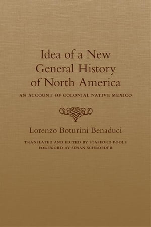 Idea of a New General History of North America An Account of Colonial Native Mexico