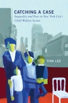 Catching a Case: Inequality and Fear in New York City's Child Welfare System by Tina Lee