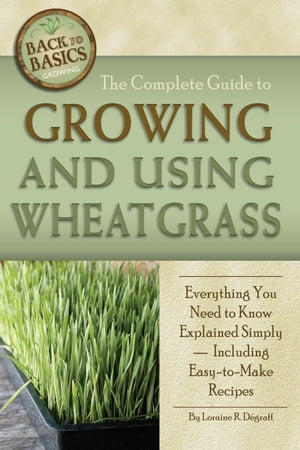 The Complete Guide to Growing and Using Wheatgrass: Everything You Need to Know Explained Simply,  Including Easy-to-Make Recipes