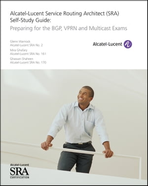 Alcatel-Lucent Service Routing Architect (SRA) Self-Study Guide Preparing for the BGP,  VPRN and Multicast Exams