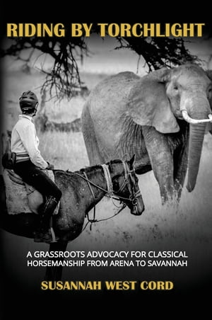 Riding by Torchlight: A Grass Roots Advocacy for Classical Horsemanship from Arena to Savannah
