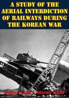 A Study Of The Aerial Interdiction of Railways During The Korean War by Major Frank J. Merrill USAF