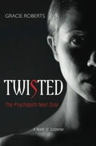 Twisted - The Psychopath Next Door: A Novel of Suspense by Gracie Roberts