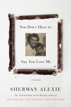 You Don't Have to Say You Love Me: A Memoir by Sherman Alexie