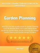 Garden Planning: With This Five-Star Quality Guide On Garden Planning You'll Be Amazed What You'll Learn About Home G by Mary Ruiz