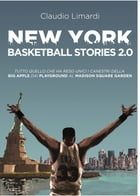 New York Basketball Stories 2.0: Tutto quello che ha reso unico il basket della Big Apple dai playground al Madison Square Garden by Claudio Limardi