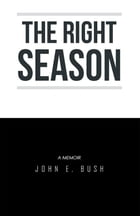 The Right Season: A Memoir: John E. Bush by John E. Bush