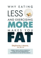 Why Eating Less and Exercising More Makes You Fat: Current Health Advice is Failing Us - Learn the Four Fundamentals For Burning Fat and Getting Healt by Stephanie J Moore