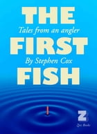 THE FIRST FISH: Tales from an Angler by Stephen Cox
