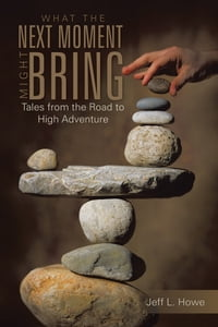 What The Next Moment Might Bring: Tales from the Road to High Adventure