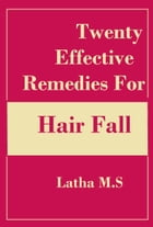 Twenty Effective Remedies for Hair Fall by Latha M.S