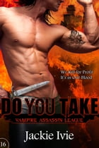 Do You Take: Vampire Assassin League, #16 by Jackie Ivie