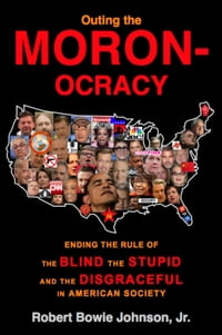 Outing the Moronocracy: Ending the Rule of the Blind, the Stupid, and the Disgraceful in Amer. Soc.