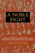 A Noble Fight: African American Freemasonry and the Struggle for Democracy in America by Corey D. B. Walker