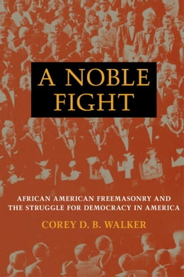 Book A Noble Fight: African American Freemasonry and the Struggle for Democracy in America by Corey D. B. Walker