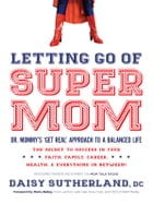 """Letting Go of Supermom: Dr. Mommy's """"Get Real"""" Approach to a Balanced Life by Daisy Sutherland, DC"""