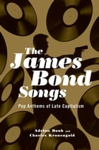 The James Bond Songs: Pop Anthems of Late Capitalism by Adrian Daub