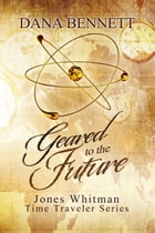 Geared to the Future (Jones Whitman Time Traveler Series, book 3) by Dana Bennett