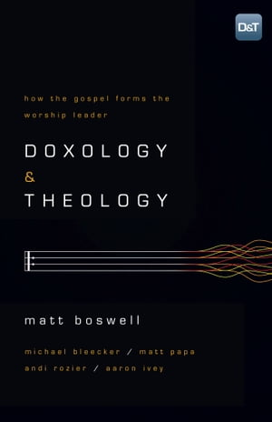 Doxology and Theology How the Gospel Forms the Worship Leader