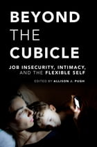 Beyond the Cubicle: Job Insecurity, Intimacy, and the Flexible Self by Allison J. Pugh