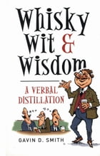 Whisky, Wit & Wisdom: A Verbal Distillation by Gavin D. Smith