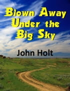 Blown Away Under The Big Sky by John Holt
