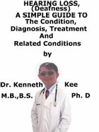 Hearing Loss (Deafness), A Simple Guide To The Condition, Diagnosis, Treatment And Related Conditions by Kenneth Kee