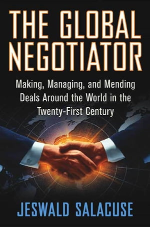 The Global Negotiator Making,  Managing and Mending Deals Around the World in the Twenty-First Century