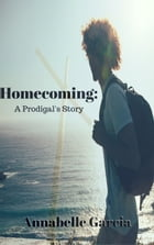 Homecoming: A Prodigal's Story by Annabelle Garcia