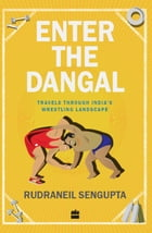Enter the Dangal: Travels through India's Wrestling Landscape by Rudraneil Sengupta