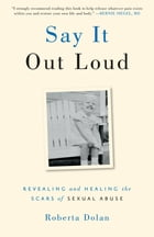 Say It Out Loud: Revealing and Healing the Scars of Sexual Abuse by Roberta Dolan