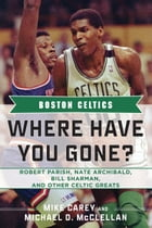 Boston Celtics: Where Have You Gone? Robert Parish, Nate Archibald, Bill Sharman, and Other Celtic…