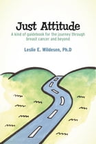 Just Attitude: A kind of guidebook for the journey through breast cancer and beyond by Leslie E. Wildesen, Ph.D.