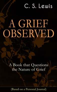 A GRIEF OBSERVED: A Book that Questions the Nature of Grief (Based on a Personal Journal…