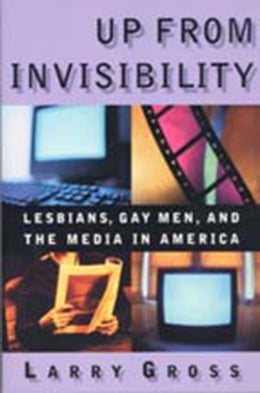 Book Up from Invisibility: Lesbians, Gay Men, and the Media in America by Larry Gross